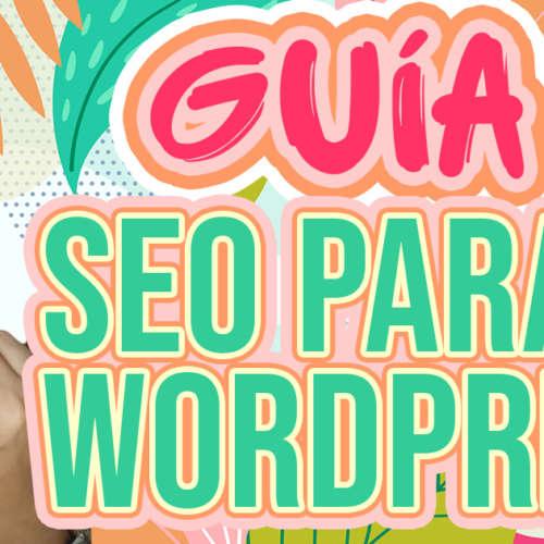 Cómo hacer SEO en Wordpress: 10 pasos para mejora tu posicionamiento web